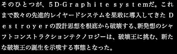 そのひとつが、5D-Graphite syestemだ。これまで数々の先進的レイヤードシステムを果敢に導入してきたDestroyerの設計思想を根底から破壊する、新発想のシャフトコンストラクションテクノロジーは、破壊王に挑む、新たな破壊王の誕生を示唆する事態となった。