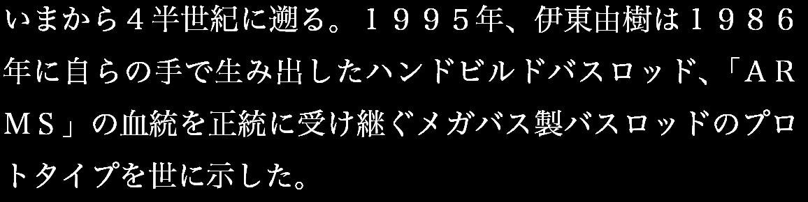 いまから4半世紀に遡る。1995年、伊東由樹は1986年に自らの手で生み出したハンドビルドバスロッド、「ARMS」の血統を正統に受け継ぐメガバス製バスロッドのプロトタイプを世に示した。
