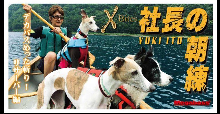 YUKI ITO【社長の朝練】デカバスめった斬り!-  X-Bites ANOTHER FIGHT  –